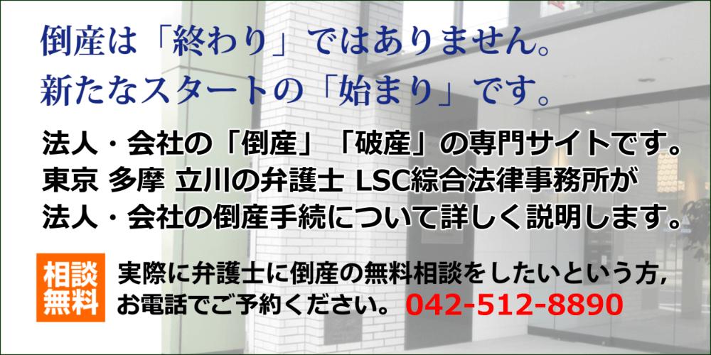 倒産は「終わり」ではありません。新たなスタートの「始まり」です。法人・会社の「倒産」「破産」の専門サイトです。東京 多摩 立川の弁護士 LSC綜合法律事務所が法人・会社の倒産手続について詳しく説明します。実際に弁護士に倒産の無料相談をしたいという方,お電話でご予約ください。 042-512-8890